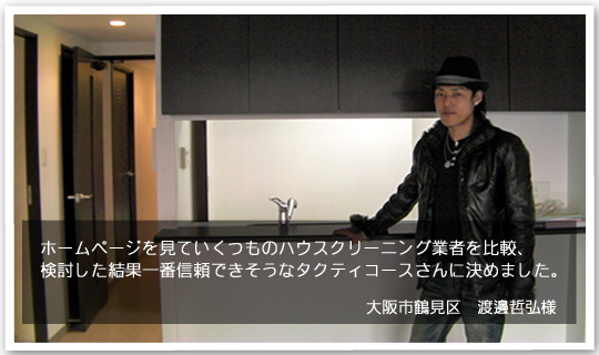ホームページを見ていくつものハウスクリーニング業者を比較、検討した結果一番信頼できそうなタクティコースさんに決めました。大阪市鶴見区の渡邊様